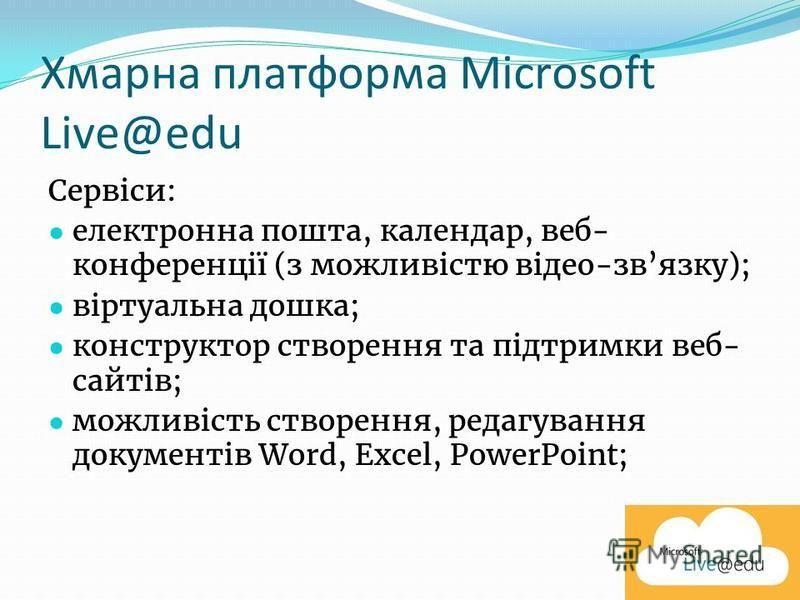 Хмарна платформа Microsoft Live@edu Сервіси: електронна пошта, календар, веб- конференції (з можливістю відео-звязку); віртуальна дошка; конструктор створення та підтримки веб- сайтів; можливість створення, редагування документів Word, Excel, PowerPo