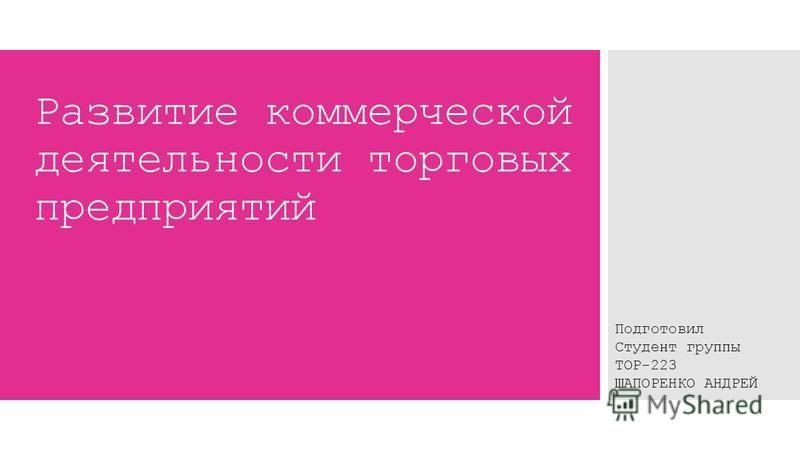 Развитие коммерческой деятельности торговых предприятий Подготовил Студент группы ТОР-223 ШАПОРЕНКО АНДРЕЙ