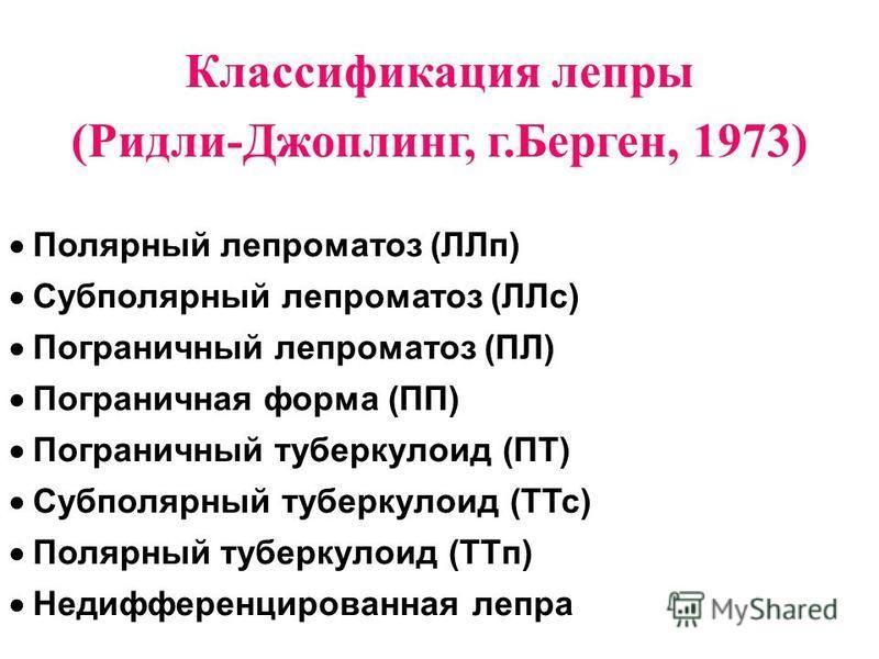 Классификация лепры (Ридли-Джоплинг, г.Берген, 1973) Полярный лепроматоз (ЛЛп) Субполярный лепроматоз (ЛЛс) Пограничный лепроматоз (ПЛ) Пограничная форма (ПП) Пограничный туберкулоид (ПТ) Субполярный туберкулоид (ТТс) Полярный туберкулоид (ТТп) Недиф