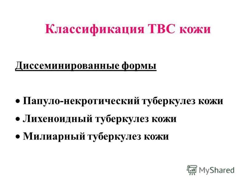 Классификация ТВС кожи Диссеминированные формы Папуло-некротический туберкулез кожи Лихеноидный туберкулез кожи Милиарный туберкулез кожи