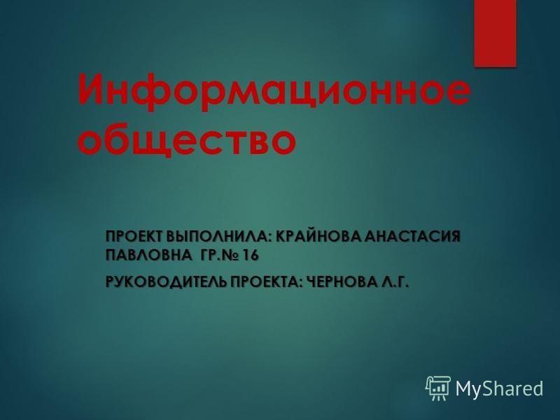 Информационное общество ПРОЕКТ ВЫПОЛНИЛА: КРАЙНОВА АНАСТАСИЯ ПАВЛОВНА ГР. 16 РУКОВОДИТЕЛЬ ПРОЕКТА: ЧЕРНОВА Л.Г.
