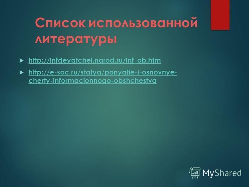 Список использованной литературы http://infdeyatchel.narod.ru/inf_ob.htm http://e-soc.ru/statya/ponyatie-i-osnovnye- cherty-informacionnogo-obshchestva http://e-soc.ru/statya/ponyatie-i-osnovnye- cherty-informacionnogo-obshchestva
