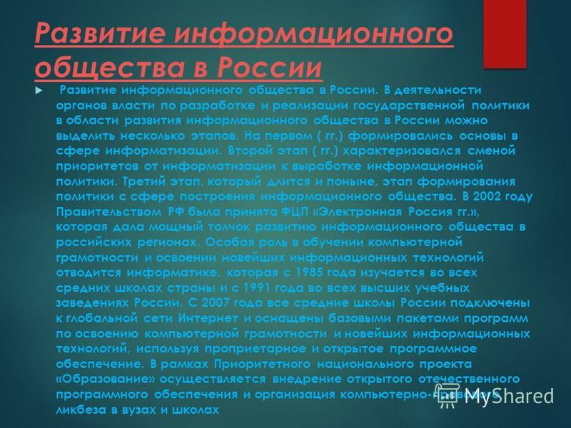 Развитие информационного общества в России Развитие информационного общества в России. В деятельности органов власти по разработке и реализации государственной политики в области развития информационного общества в России можно выделить несколько эта