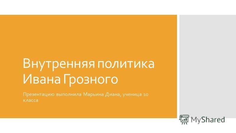 Внутренняя политика Ивана Грозного Презентацию выполнила Марьина Диана, ученица 10 класса