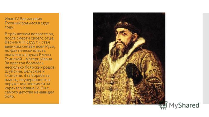 Иван IV Васильевич Грозный родился в 1530 году. В трёхлетнем возрасте он, после смерти своего отца, Василия III (1533 г.), стал великим князем всея Руси, но фактически власть оказалась в руках Елены Глинской – матери Ивана. За престол боролось нескол