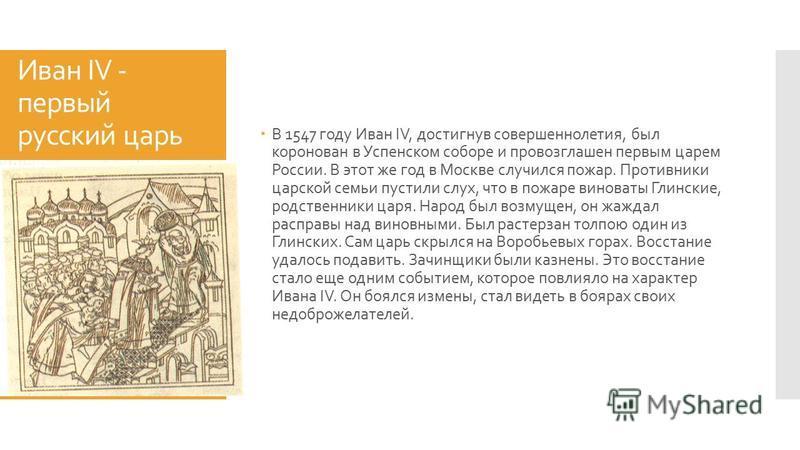 Иван IV - первый русский царь В 1547 году Иван IV, достигнув совершеннолетия, был коронован в Успенском соборе и провозглашен первым царем России. В этот же год в Москве случился пожар. Противники царской семьи пустили слух, что в пожаре виноваты Гли