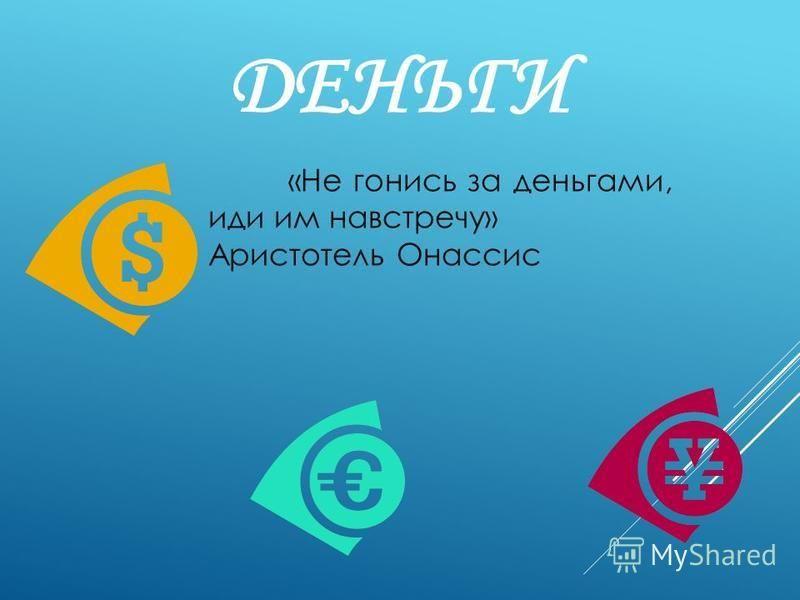ДЕНЬГИ «Не гонись за деньгами, иди им навстречу» Аристотель Онассис