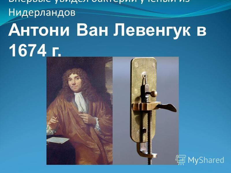 Впервые увидел бактерии ученый из Нидерландов Антони Ван Левенгук в 1674 г.