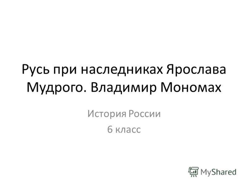 Русь при наследниках Ярослава Мудрого. Владимир Мономах История России 6 класс