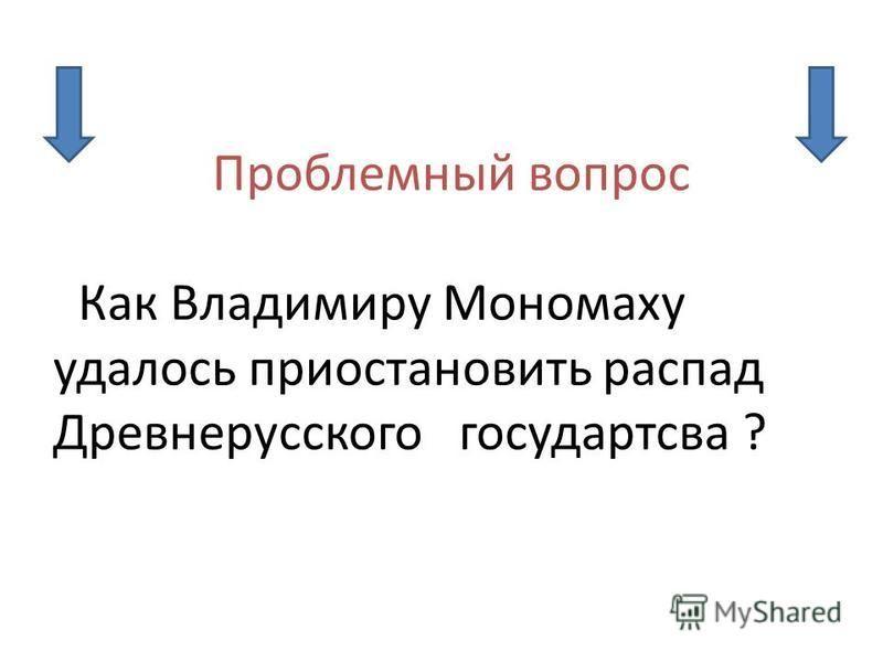 Проблемный вопрос Как Владимиру Мономаху удалось приостановить распад Древнерусского государства ?