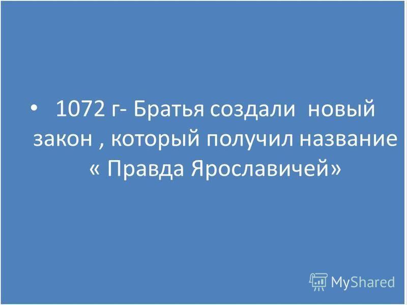 1072 г- Братья создали новый закон, который получил название « Правда Ярославичей»