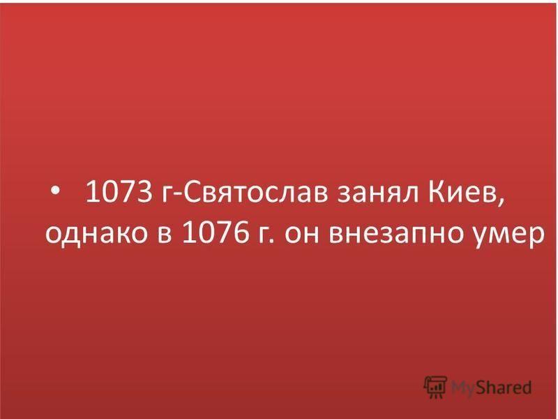 1073 г-Святослав занял Киев, однако в 1076 г. он внезапно умер