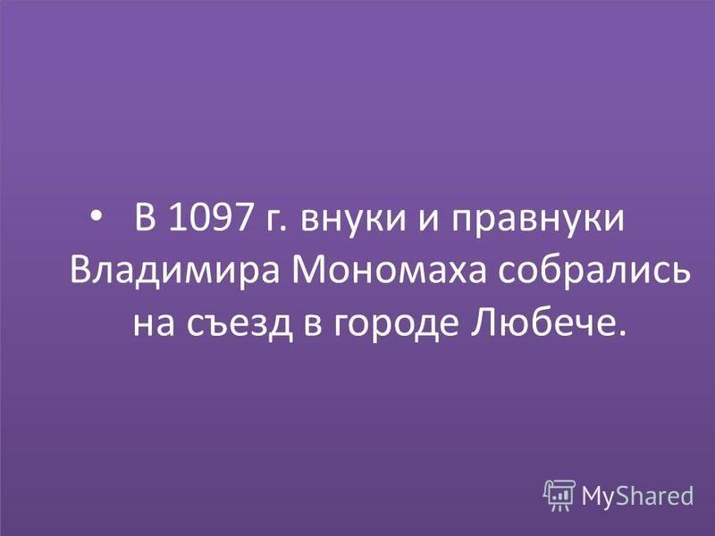 В 1097 г. внуки и правнуки Владимира Мономаха собрались на съезд в городе Любече.