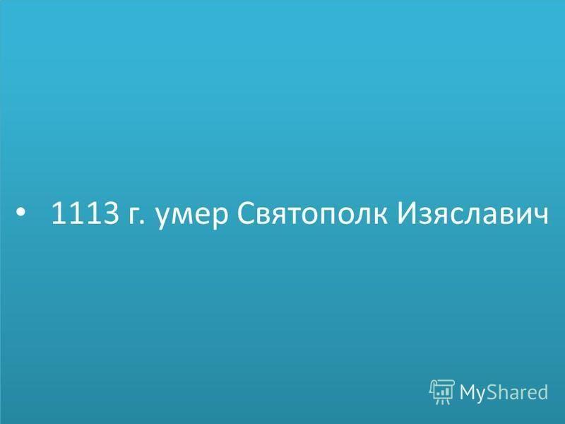 1113 г. умер Святополк Изяславич