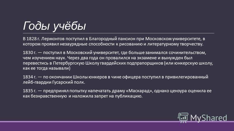 Годы учёбы В 1828 г. Лермонтов поступил в Благородный пансион при Московском университете, в котором проявил незаурядные способности к рисованию и литературному творчеству. 1830 г. поступил в Московский университет, где больше занимался сочинительств