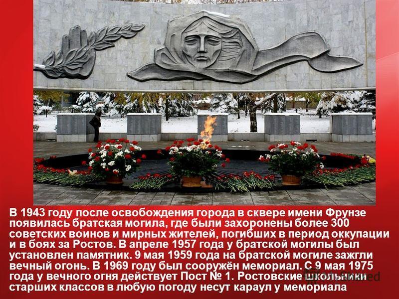 В 1943 году после освобождения города в сквере имени Фрунзе появилась братская могила, где были захоронены более 300 советских воинов и мирных жителей, погибших в период оккупации и в боях за Ростов. В апреле 1957 года у братской могилы был установле