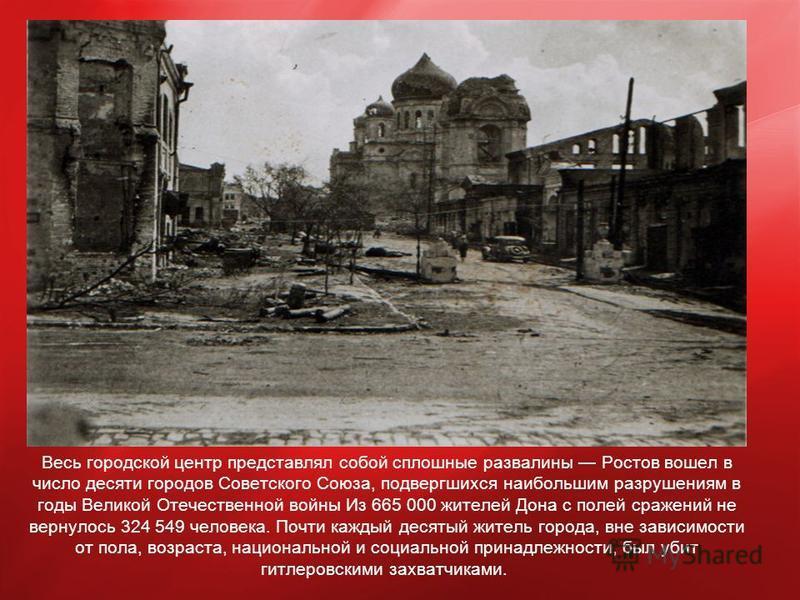 Весь городской центр представлял собой сплошные развалины Ростов вошел в число десяти городов Советского Союза, подвергшихся наибольшим разрушениям в годы Великой Отечественной войны Из 665 000 жителей Дона с полей сражений не вернулось 324 549 челов