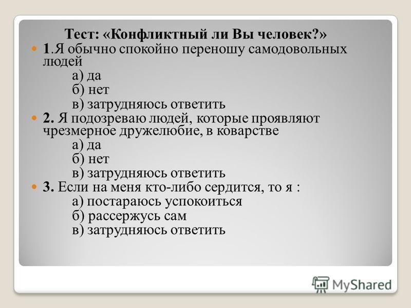Тест: «Конфликтный ли Вы человек?» 1. Я обычно спокойно переношу самодовольных людей а) да б) нет в) затрудняюсь ответить 2. Я подозреваю людей, которые проявляют чрезмерное дружелюбие, в коварстве а) да б) нет в) затрудняюсь ответить 3. Если на меня