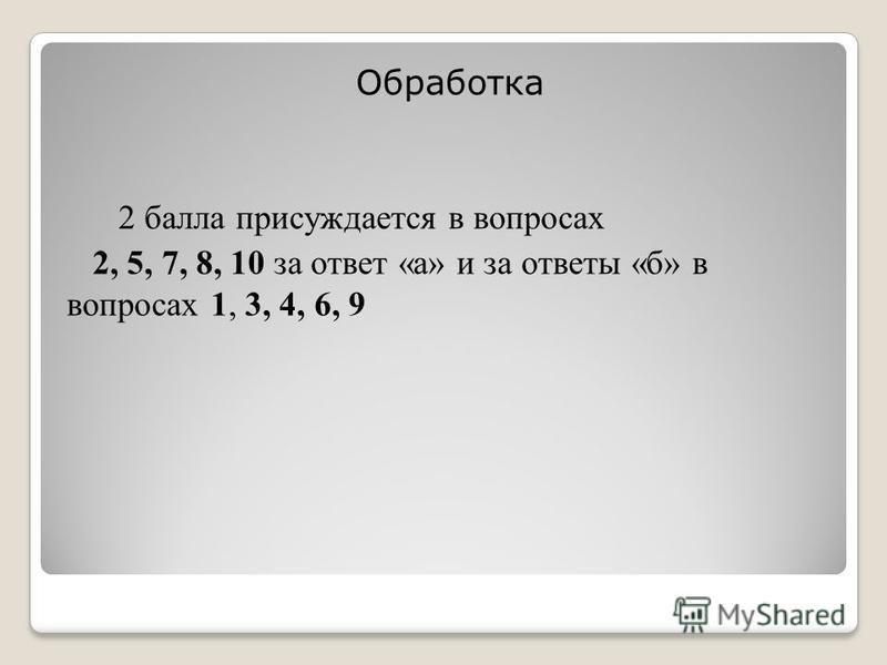 Обработка 2 балла присуждается в вопросах 2, 5, 7, 8, 10 за ответ «а» и за ответы «б» в вопросах 1, 3, 4, 6, 9
