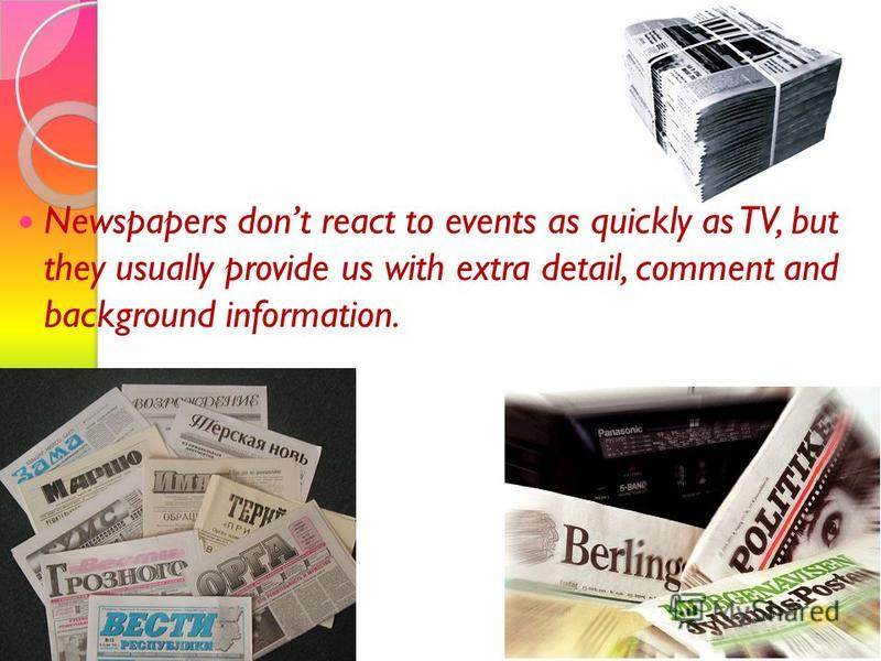 Newspapers dont react to events as quickly as TV, but they usually provide us with extra detail, comment and background information.