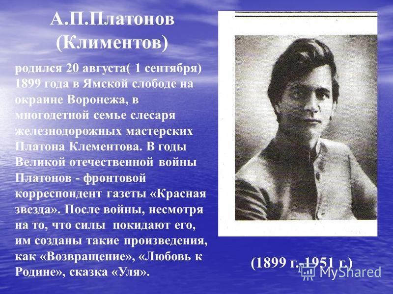 А.П.Платонов (Климентов) (1899 г.-1951 г.) родился 20 августа( 1 сентября) 1899 года в Ямской слободе на окраине Воронежа, в многодетной семье слесаря железнодорожных мастерских Платона Клементова. В годы Великой отечественной войны Платонов - фронто