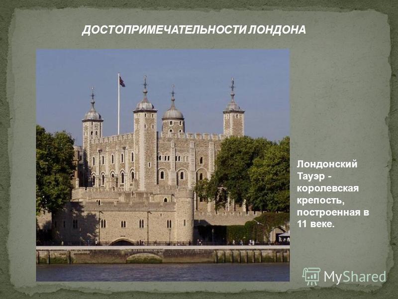 ДОСТОПРИМЕЧАТЕЛЬНОСТИ ЛОНДОНА Лондонский Тауэр - королевская крепость, построенная в 11 веке.