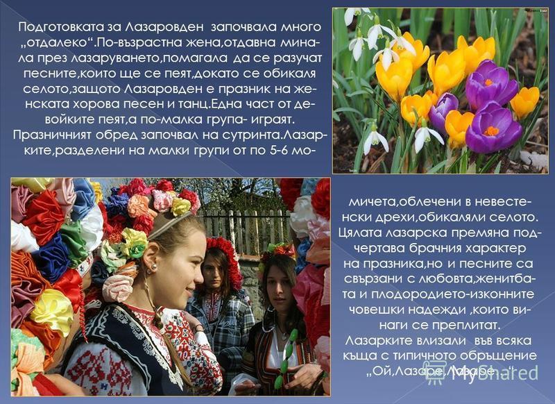 Лазаровден е един от най- жизнерадостните празници в българския народен калeн- дар.Предвестник на Великден, този ден има още една осо- беност - организира се и се чества само от жени. Денят, в който православната църква празнува възкресение- то на Ла
