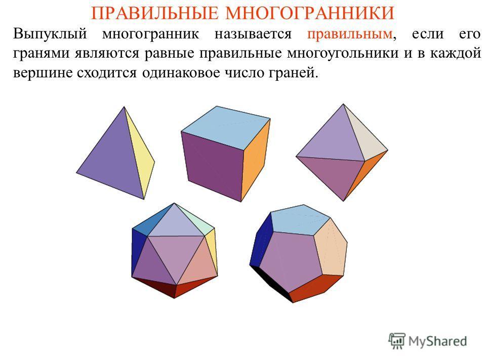 ПРАВИЛЬНЫЕ МНОГОГРАННИКИ Выпуклый многогранник называется правильным, если его гранями являются равные правильные многоугольники и в каждой вершине сходится одинаковое число граней.