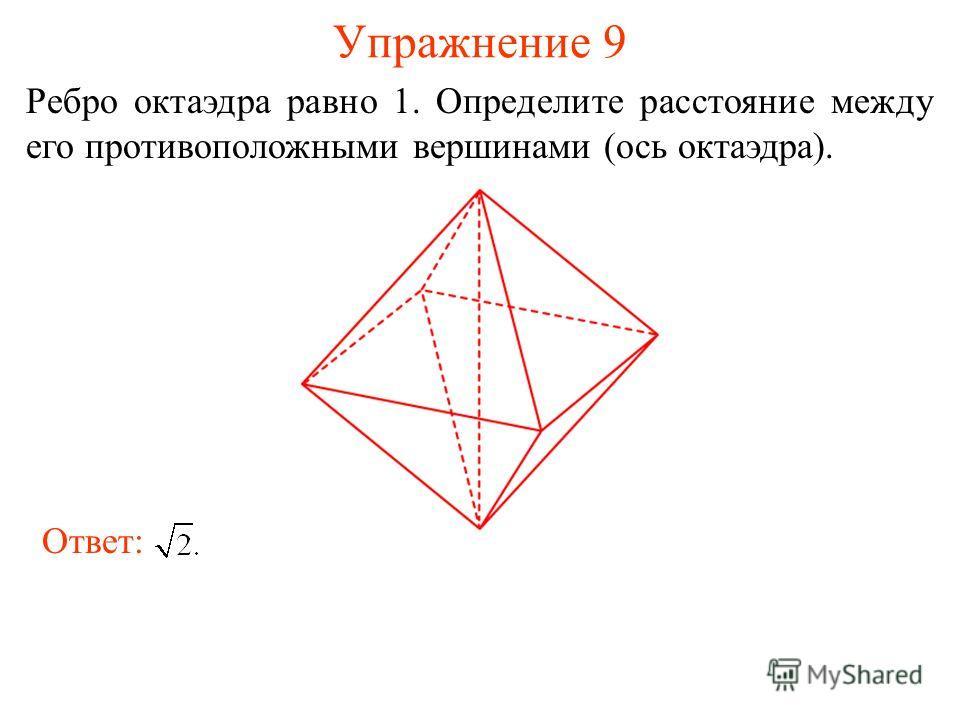 Упражнение 9 Ребро октаэдра равно 1. Определите расстояние между его противоположными вершинами (ось октаэдра). Ответ:
