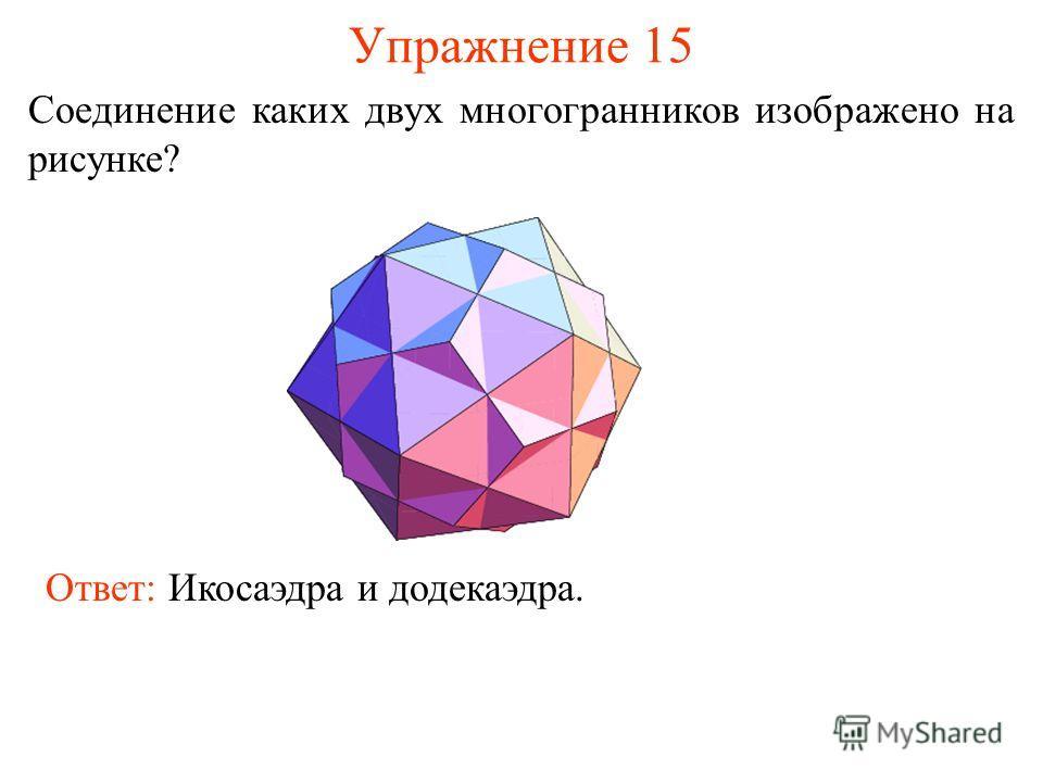 Упражнение 15 Соединение каких двух многогранников изображено на рисунке? Ответ: Икосаэдра и додекаэдра.