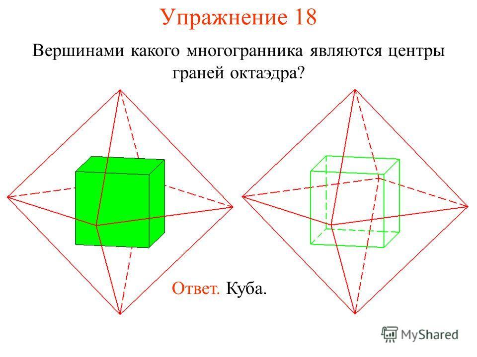 Упражнение 18 Вершинами какого многогранника являются центры граней октаэдра? Ответ. Куба.
