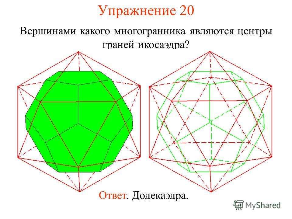Упражнение 20 Вершинами какого многогранника являются центры граней икосаэдра? Ответ. Додекаэдра.