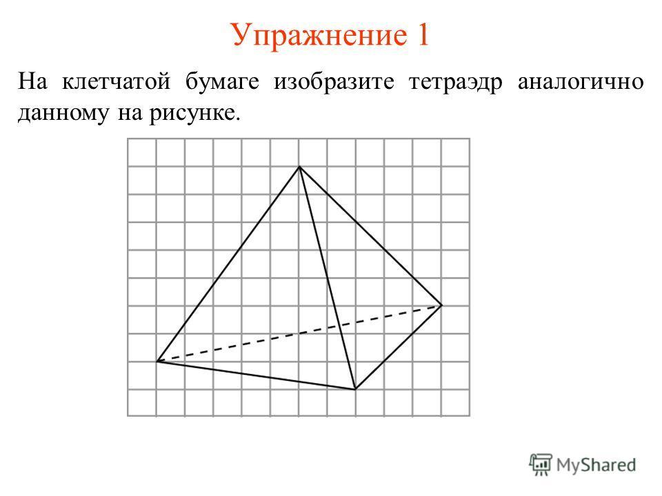 Упражнение 1 На клетчатой бумаге изобразите тетраэдр аналогично данному на рисунке.