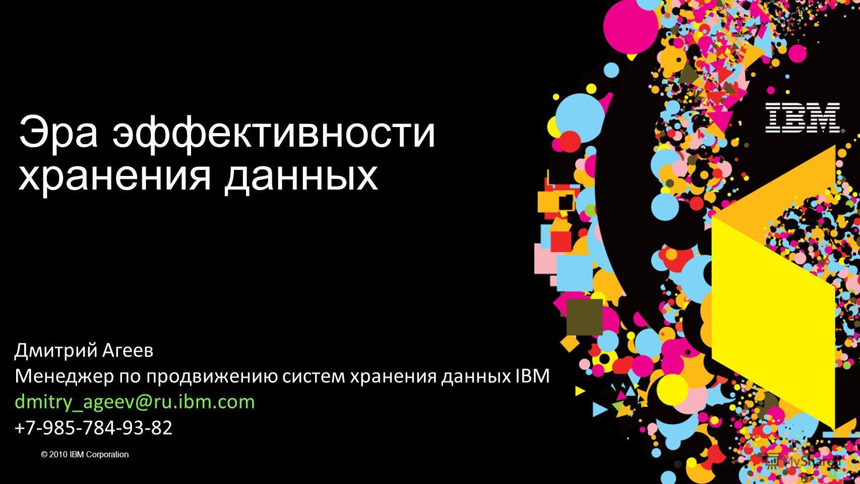 © 2010 IBM Corporation Дмитрий Агеев Менеджер по продвижению систем хранения данных IBM dmitry_ageev@ru.ibm.com +7-985-784-93-82 Эра эффективности хранения данных