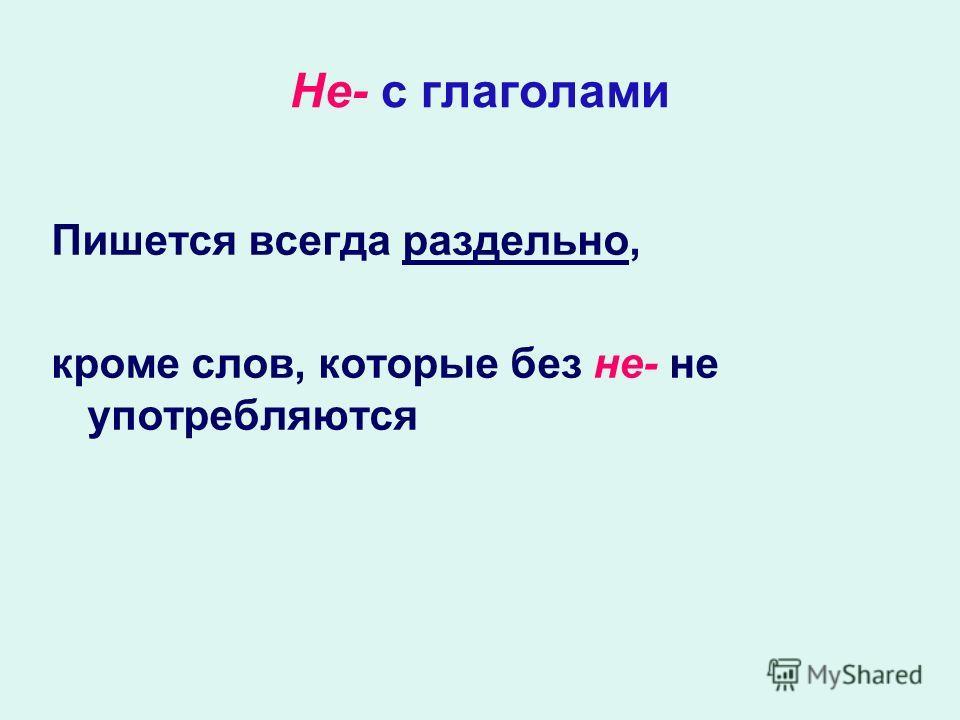 Не- с глаголами Пишется всегда раздельно, кроме слов, которые без не- не употребляются