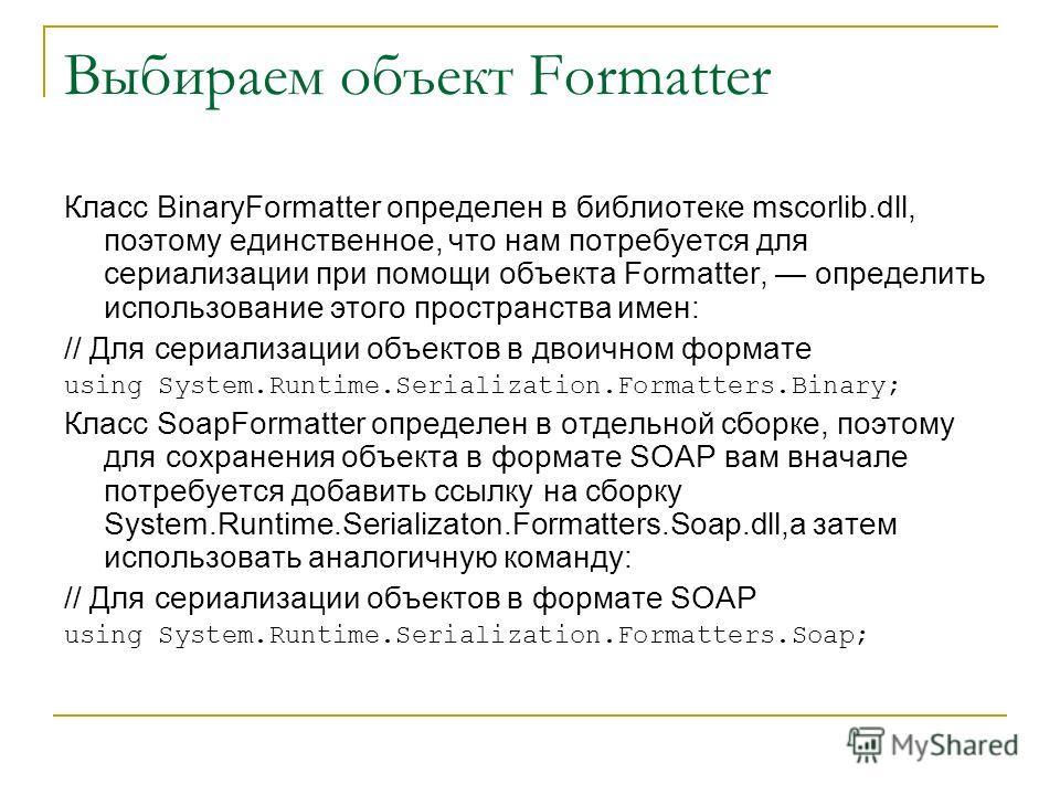 Выбираем объект Formatter Класс BinaryFormatter определен в библиотеке mscorlib.dll, поэтому единственное, что нам потребуется для сериализации при помощи объекта Formatter, определить использование этого пространства имен: // Для сериализации объект