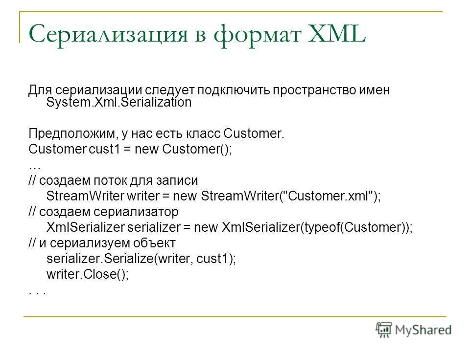 Сериализация в формат XML Для сериализации следует подключить пространство имен System.Xml.Serialization Предположим, у нас есть класс Customer. Customer cust1 = new Customer(); … // создаем поток для записи StreamWriter writer = new StreamWriter(