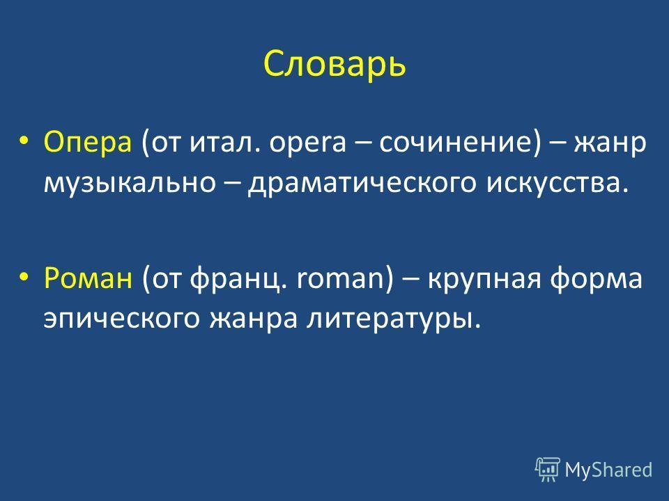 Словарь Опера (от итал. opera – сочинение) – жанр музыкально – драматического искусства. Роман (от франц. roman) – крупная форма эпического жанра литературы.