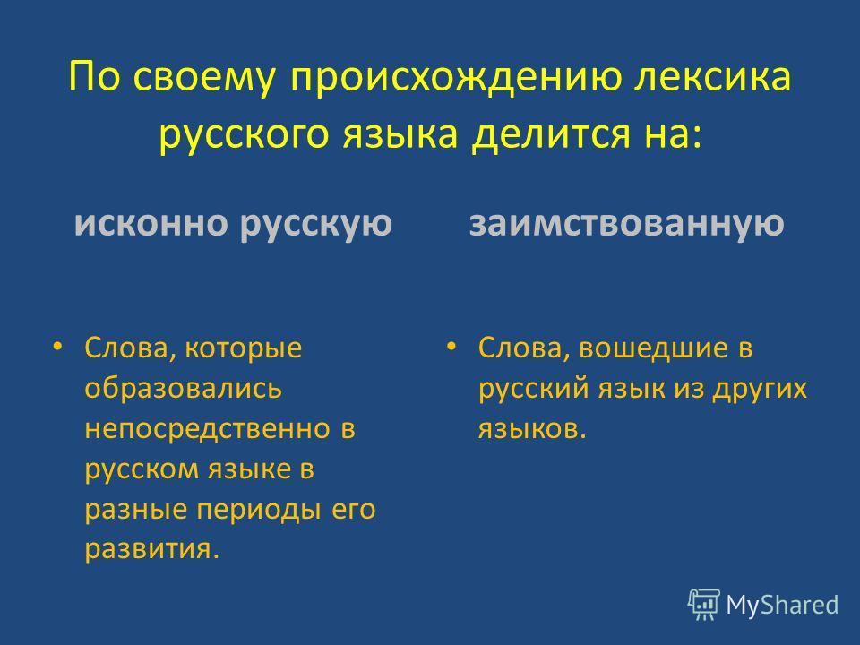 По своему происхождению лексика русского языка делится на: исконно русскую Слова, которые образовались непосредственно в русском языке в разные периоды его развития. заимствованную Слова, вошедшие в русский язык из других языков.