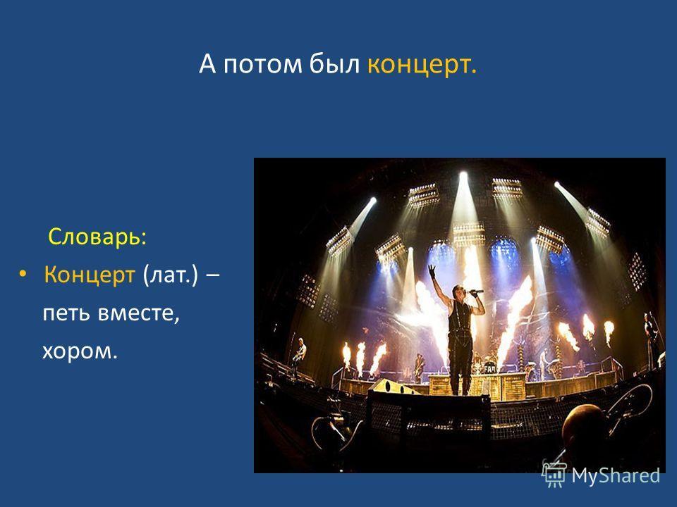 А потом был концерт. Словарь: Концерт (лат.) – петь вместе, хором.