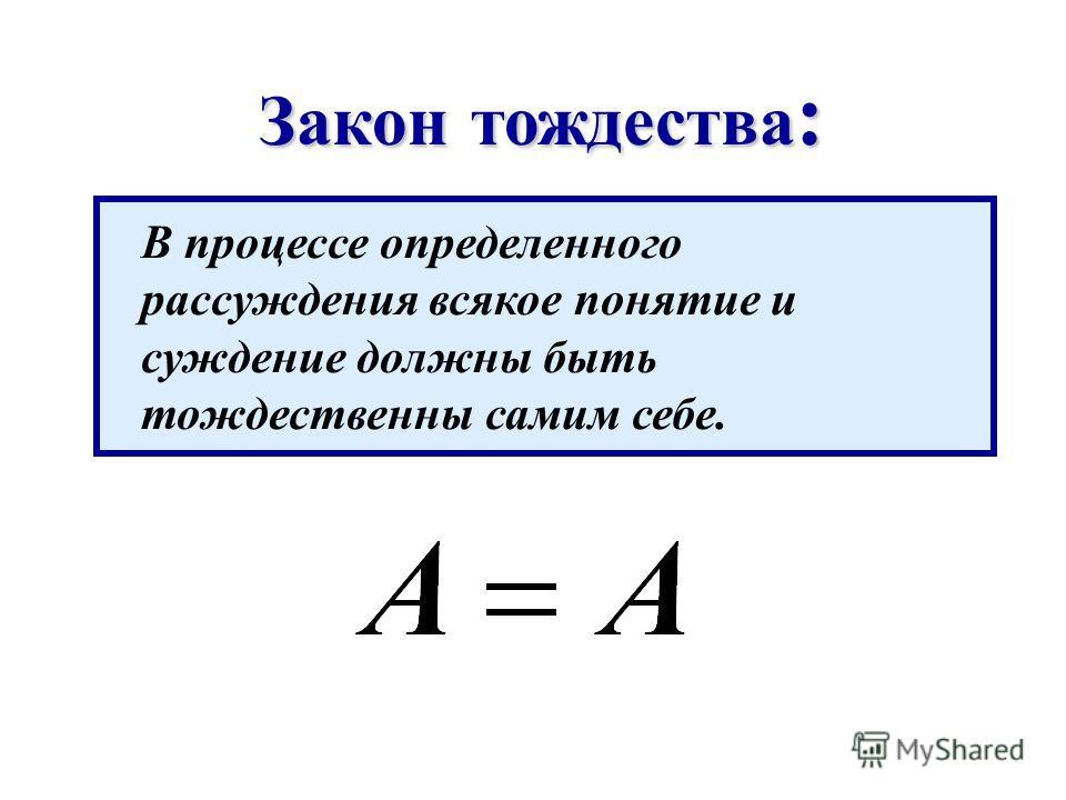 Закон тождества : В процессе определенного рассуждения всякое понятие и суждение должны быть тождественны самим себе.