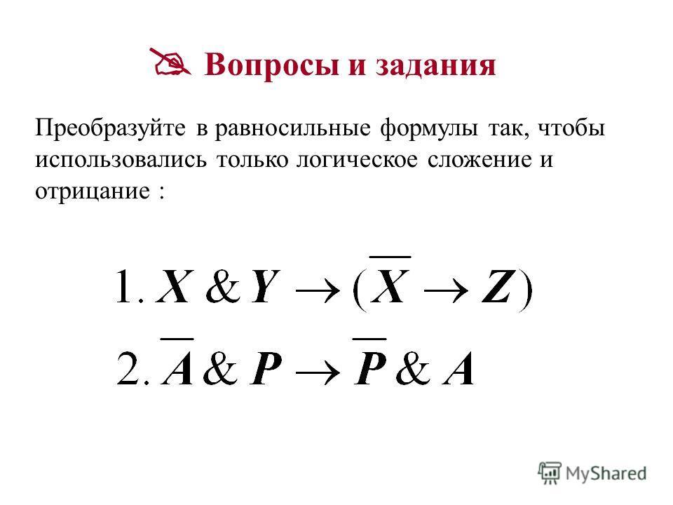 Вопросы и задания Преобразуйте в равносильные формулы так, чтобы использовались только логическое сложение и отрицание :