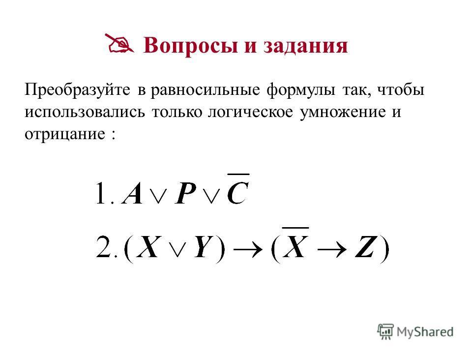 Вопросы и задания Преобразуйте в равносильные формулы так, чтобы использовались только логическое умножение и отрицание :