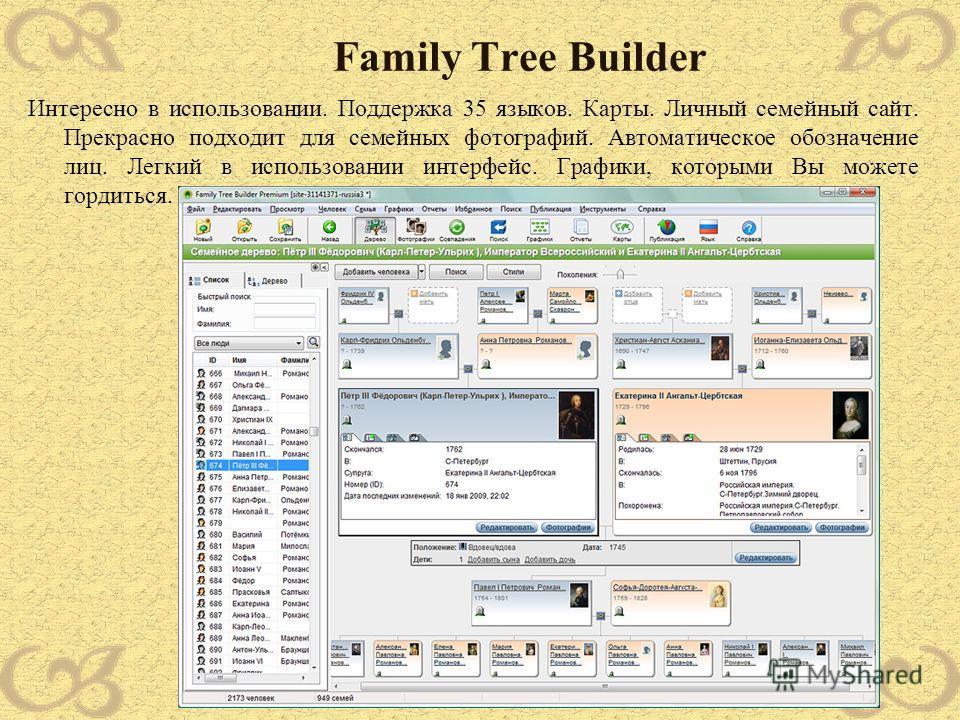 Family Tree Builder Интересно в использовании. Поддержка 35 языков. Карты. Личный семейный сайт. Прекрасно подходит для семейных фотографий. Автоматическое обозначение лиц. Легкий в использовании интерфейс. Графики, которыми Вы можете гордиться.