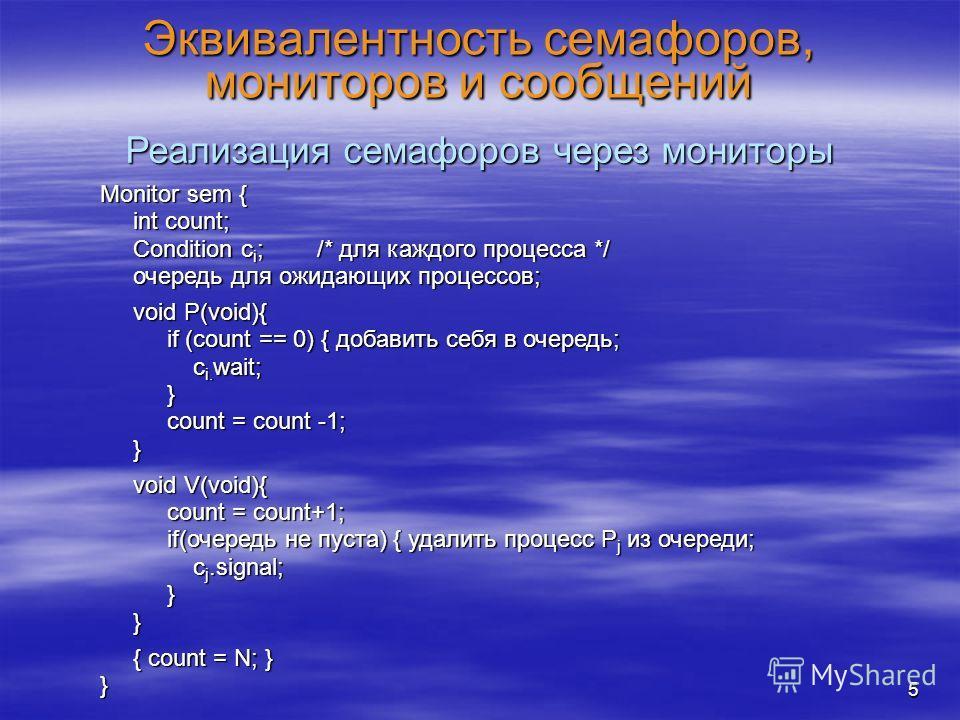 5 Эквивалентность семафоров, мониторов и сообщений Реализация семафоров через мониторы Monitor sem { int count; int count; Condition c i ; /* для каждого процесса */ Condition c i ; /* для каждого процесса */ очередь для ожидающих процессов; очередь
