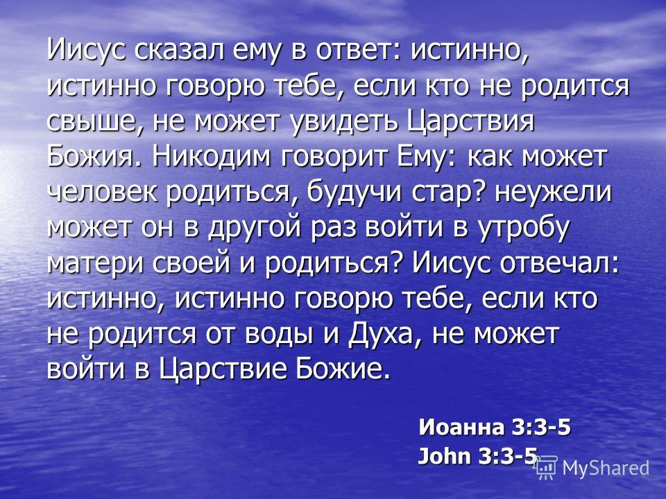 Иисус сказал ему в ответ: истинно, истинно говорю тебе, если кто не родится свыше, не может увидеть Царствия Божия. Никодим говорит Ему: как может человек родиться, будучи стар? неужели может он в другой раз войти в утробу матери своей и родиться? Ии
