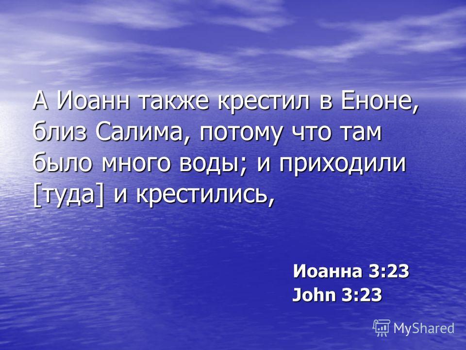 А Иоанн также крестил в Еноне, близ Салима, потому что там было много воды; и приходили [туда] и крестились, Иоанна 3:23 John 3:23