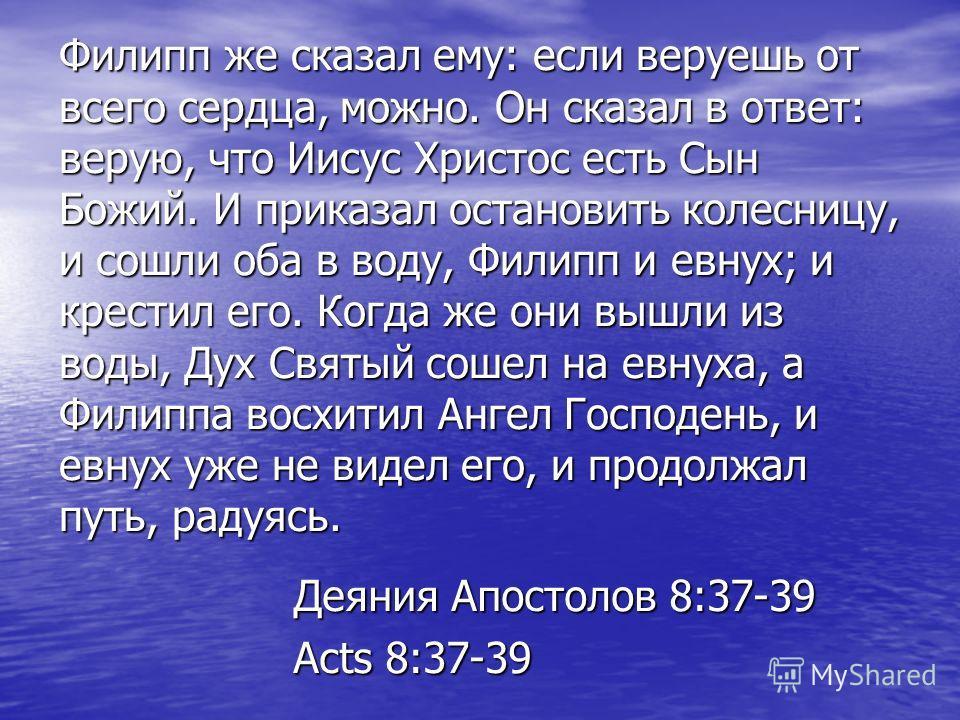Филипп же сказал ему: если веруешь от всего сердца, можно. Он сказал в ответ: верую, что Иисус Христос есть Сын Божий. И приказал остановить колесницу, и сошли оба в воду, Филипп и евнух; и крестил его. Когда же они вышли из воды, Дух Святый сошел на