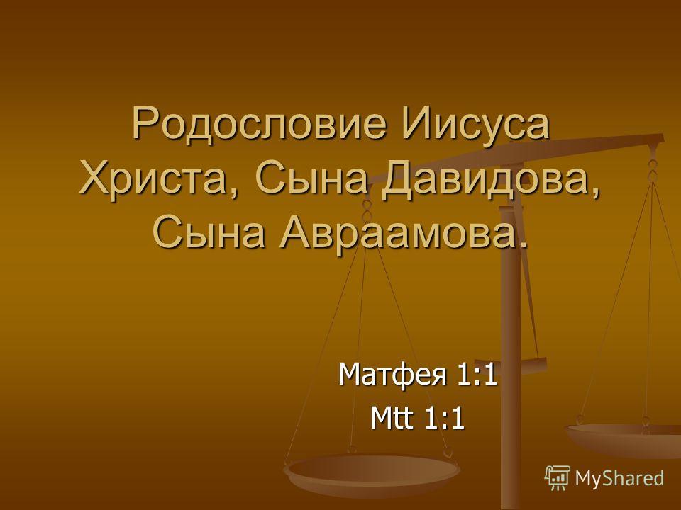 Родословие Иисуса Христа, Сына Давидова, Сына Авраамова. Матфея 1:1 Mtt 1:1