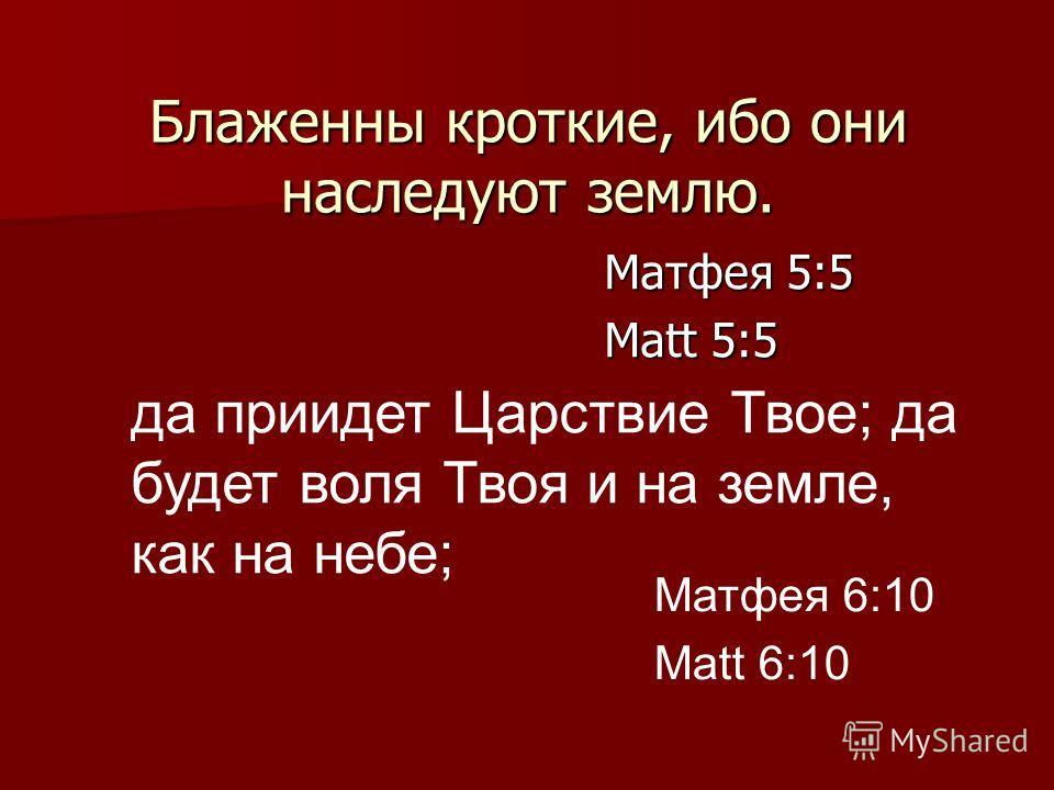 Блаженны кроткие, ибо они наследуют землю. Матфея 5:5 Matt 5:5 Матфея 6:10 Matt 6:10 да приидет Царствие Твое; да будет воля Твоя и на земле, как на небе;